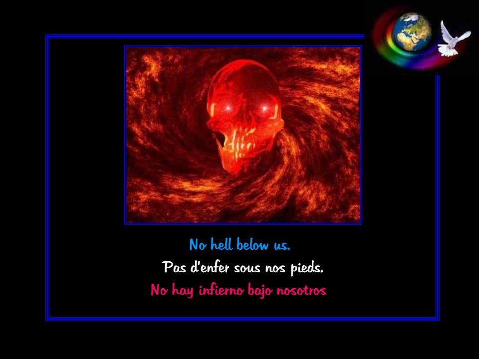 No hell below us. Pas denfer sous nos pieds. No hay infierno bajo nosotros