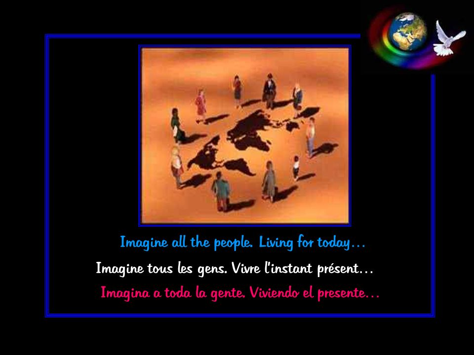 Imagine tous les gens. Vivre linstant présent… Imagine all the people. Living for today… Imagina a toda la gente. Viviendo el presente…