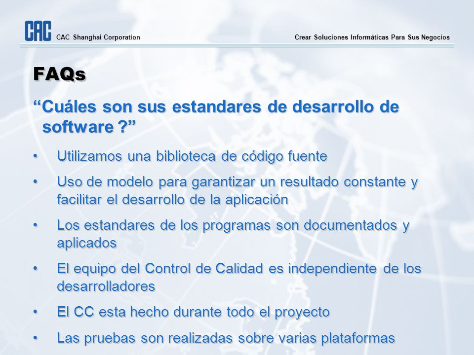Crear Soluciones Informáticas Para Sus Negocios CAC Shanghai Corporation FAQs Cuáles son sus estandares de desarrollo de software ? Utilizamos una bib