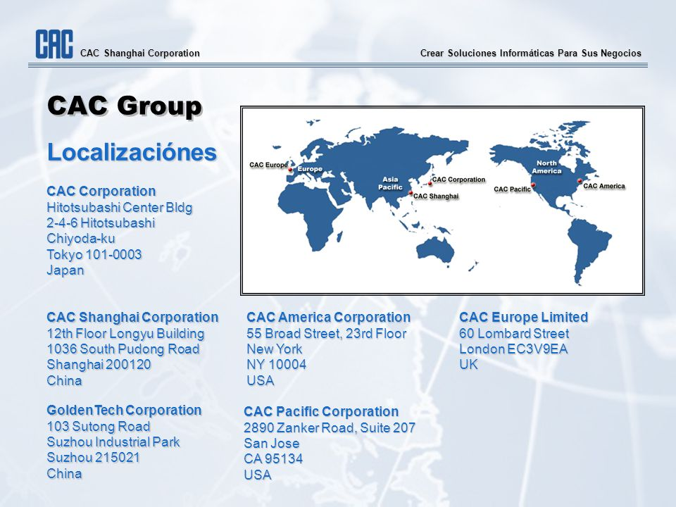 Crear Soluciones Informáticas Para Sus Negocios CAC Shanghai Corporation CAC Group Localizaciónes CAC Corporation Hitotsubashi Center Bldg 2-4-6 Hitotsubashi Chiyoda-ku Tokyo 101-0003 Japan CAC Shanghai Corporation 12th Floor Longyu Building 1036 South Pudong Road Shanghai 200120 China GoldenTech Corporation 103 Sutong Road Suzhou Industrial Park Suzhou 215021 China CAC America Corporation 55 Broad Street, 23rd Floor New York NY 10004 USA CAC Europe Limited 60 Lombard Street London EC3V9EA UK CAC Pacific Corporation 2890 Zanker Road, Suite 207 San Jose CA 95134 USA