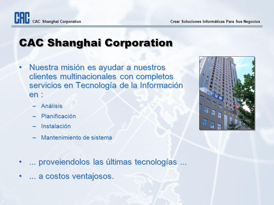 Crear Soluciones Informáticas Para Sus Negocios CAC Shanghai Corporation Nuestra misión es ayudar a nuestros clientes multinacionales con completos se