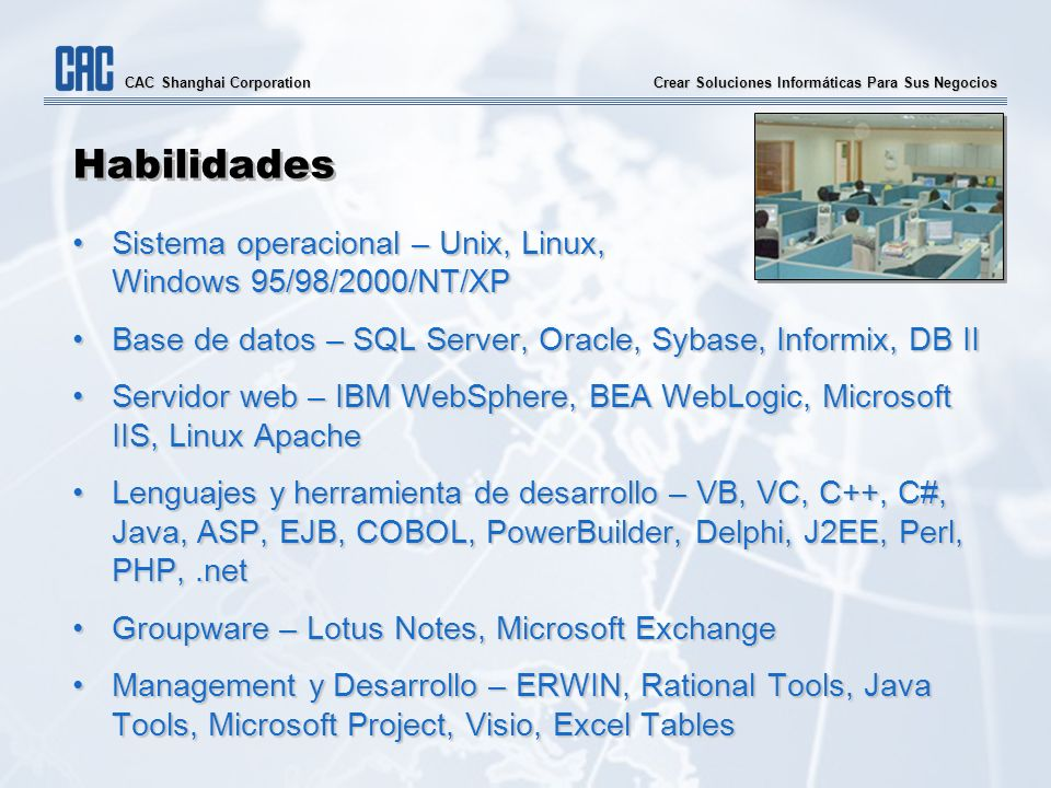 Crear Soluciones Informáticas Para Sus Negocios CAC Shanghai Corporation Habilidades Sistema operacional – Unix, Linux,Sistema operacional – Unix, Linux, Windows 95/98/2000/NT/XP Base de datos – SQL Server, Oracle, Sybase, Informix, DB IIBase de datos – SQL Server, Oracle, Sybase, Informix, DB II Servidor web – IBM WebSphere, BEA WebLogic, Microsoft IIS, Linux ApacheServidor web – IBM WebSphere, BEA WebLogic, Microsoft IIS, Linux Apache Lenguajes y herramienta de desarrollo – VB, VC, C++, C#, Java, ASP, EJB, COBOL, PowerBuilder, Delphi, J2EE, Perl, PHP,.netLenguajes y herramienta de desarrollo – VB, VC, C++, C#, Java, ASP, EJB, COBOL, PowerBuilder, Delphi, J2EE, Perl, PHP,.net Groupware – Lotus Notes, Microsoft ExchangeGroupware – Lotus Notes, Microsoft Exchange Management y Desarrollo – ERWIN, Rational Tools, Java Tools, Microsoft Project, Visio, Excel TablesManagement y Desarrollo – ERWIN, Rational Tools, Java Tools, Microsoft Project, Visio, Excel Tables