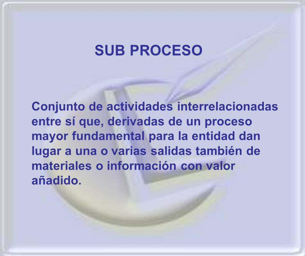 Conjunto de actividades interrelacionadas entre sí que, derivadas de un proceso mayor fundamental para la entidad dan lugar a una o varias salidas tam