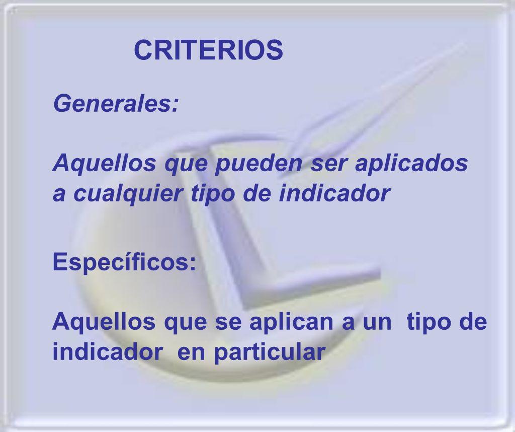 Generales: Aquellos que pueden ser aplicados a cualquier tipo de indicador CRITERIOS Específicos: Aquellos que se aplican a un tipo de indicador en pa