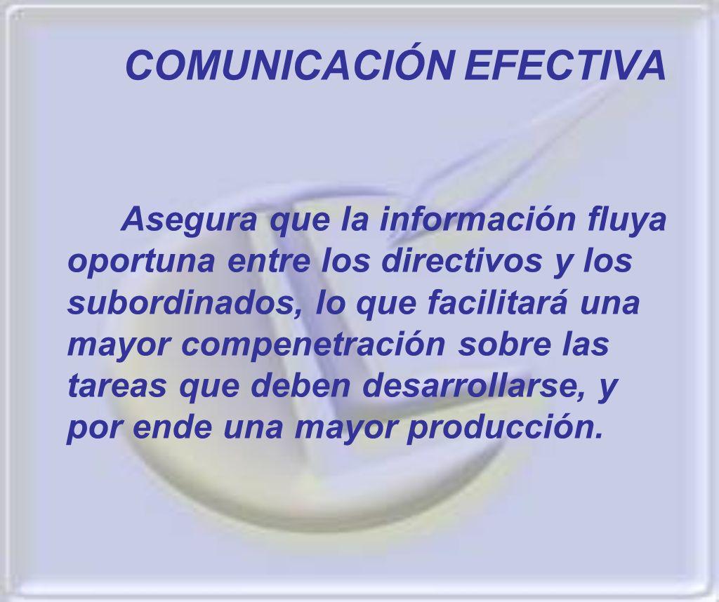 COMUNICACIÓN EFECTIVA Asegura que la información fluya oportuna entre los directivos y los subordinados, lo que facilitará una mayor compenetración so
