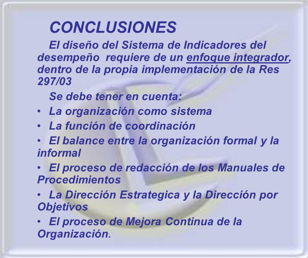 CONCLUSIONES El diseño del Sistema de Indicadores del desempeño requiere de un enfoque integrador, dentro de la propia implementación de la Res 297/03