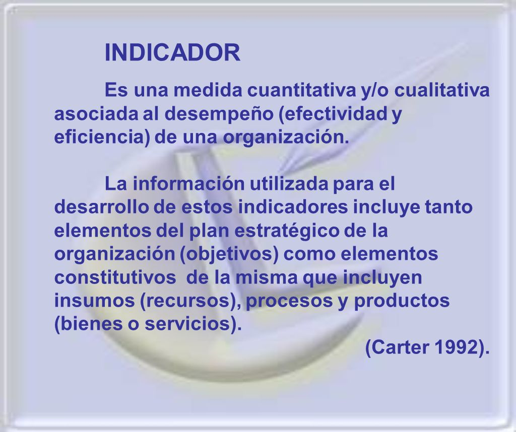 INDICADOR Es una medida cuantitativa y/o cualitativa asociada al desempeño (efectividad y eficiencia) de una organización. La información utilizada pa