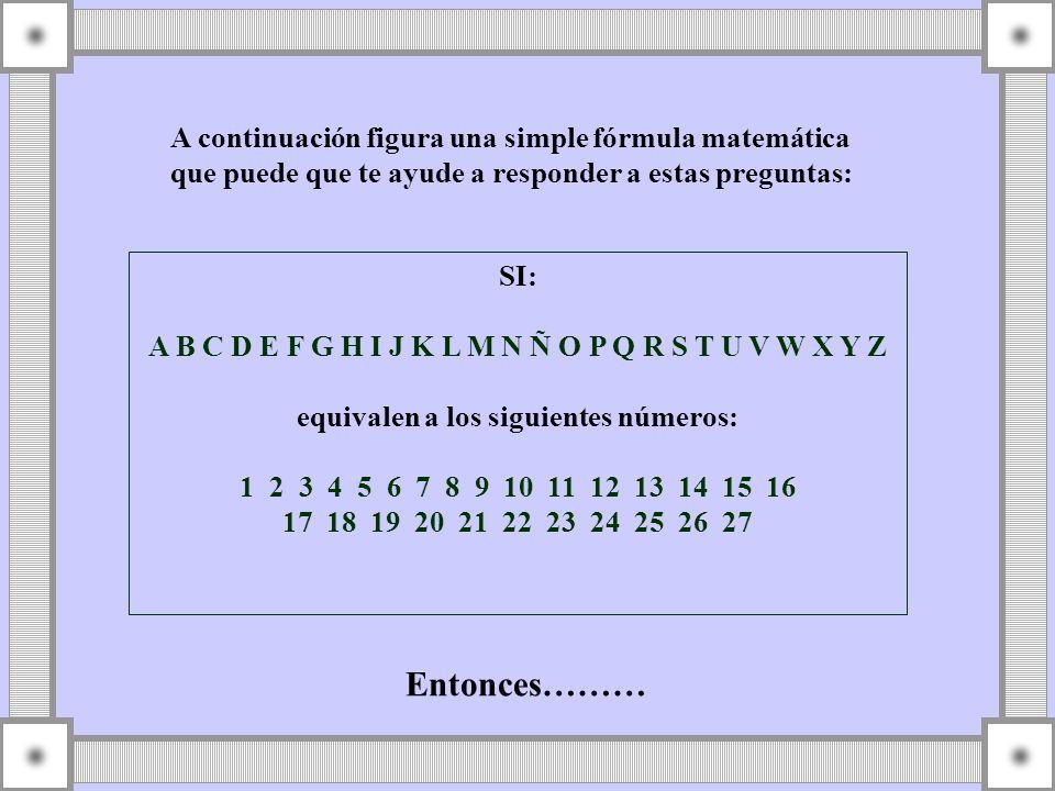 A continuación figura una simple fórmula matemática que puede que te ayude a responder a estas preguntas: SI: A B C D E F G H I J K L M N Ñ O P Q R S