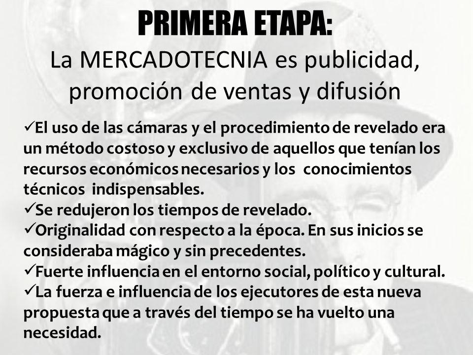 PRIMERA ETAPA: La MERCADOTECNIA es publicidad, promoción de ventas y difusión El uso de las cámaras y el procedimiento de revelado era un método costo