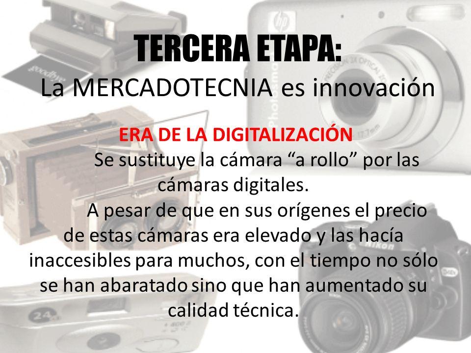 TERCERA ETAPA: La MERCADOTECNIA es innovación ERA DE LA DIGITALIZACIÓN Se sustituye la cámara a rollo por las cámaras digitales. A pesar de que en sus