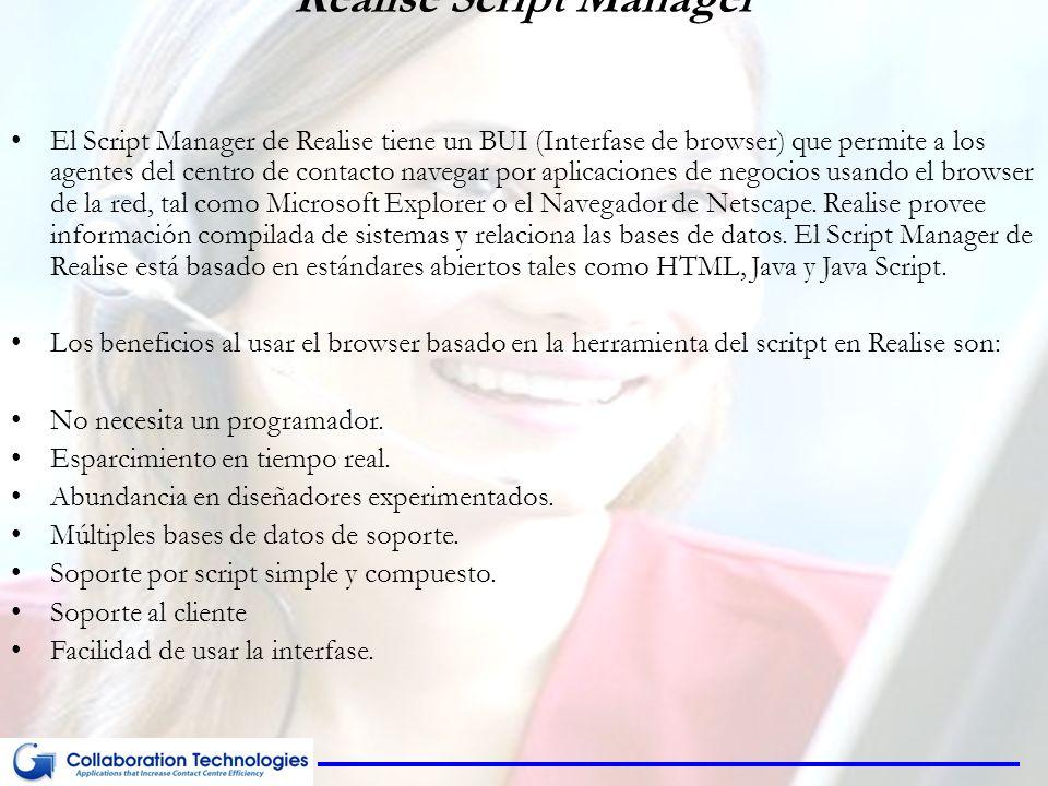 Realise Script Manager El Script Manager de Realise tiene un BUI (Interfase de browser) que permite a los agentes del centro de contacto navegar por aplicaciones de negocios usando el browser de la red, tal como Microsoft Explorer o el Navegador de Netscape.