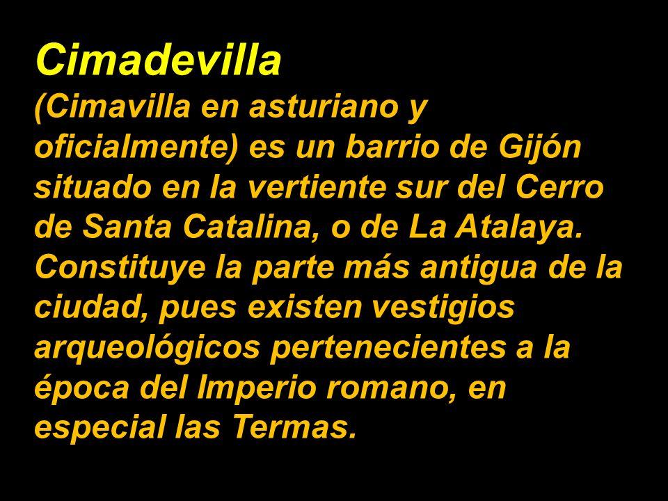 (Cimavilla en asturiano y oficialmente) es un barrio de Gijón situado en la vertiente sur del Cerro de Santa Catalina, o de La Atalaya.