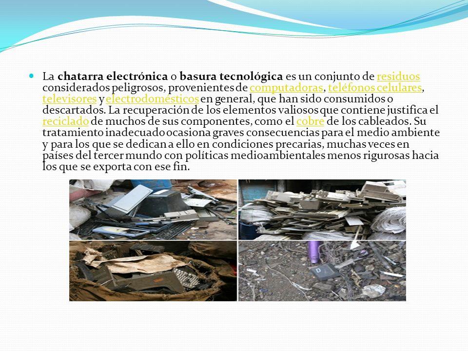 La chatarra electrónica o basura tecnológica es un conjunto de residuos considerados peligrosos, provenientes de computadoras, teléfonos celulares, televisores y electrodomésticos en general, que han sido consumidos o descartados.