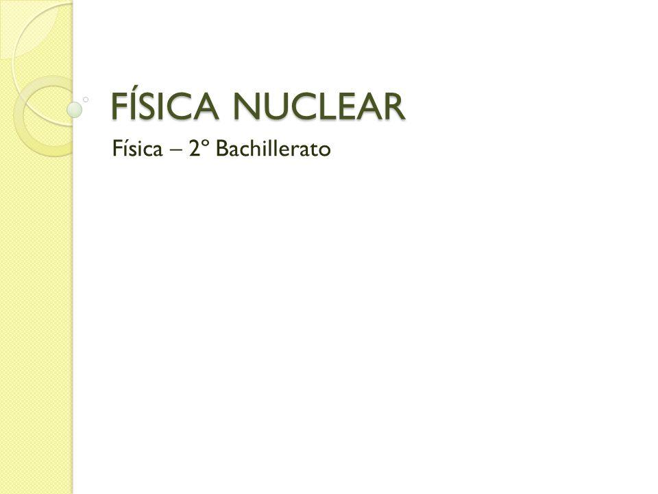 FÍSICA NUCLEAR Física – 2º Bachillerato