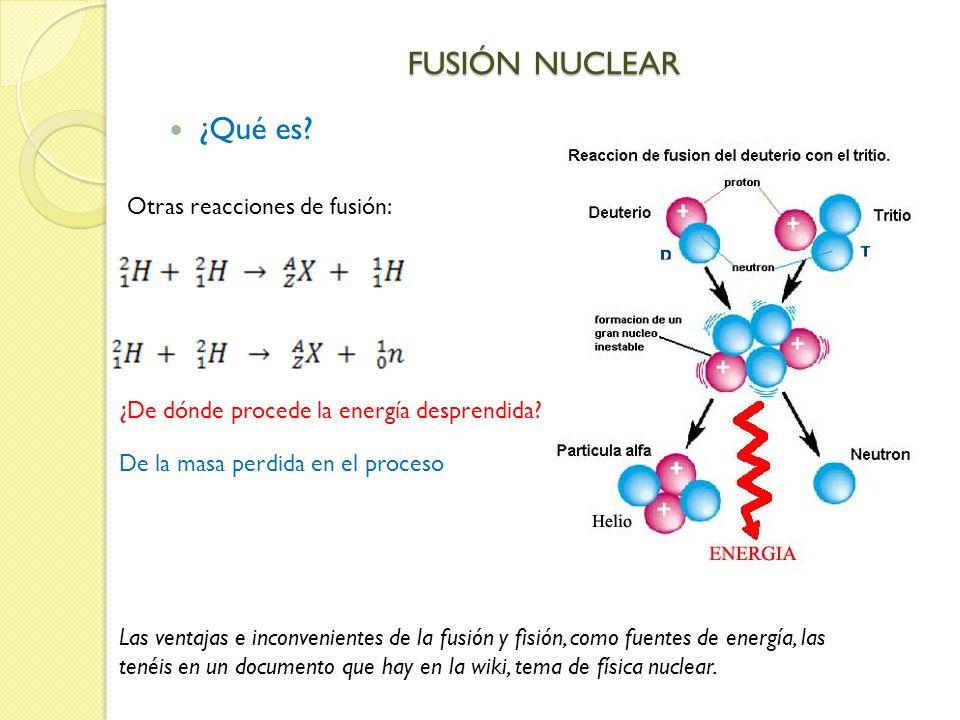 FUSIÓN NUCLEAR ¿Qué es? Otras reacciones de fusión: Las ventajas e inconvenientes de la fusión y fisión, como fuentes de energía, las tenéis en un doc