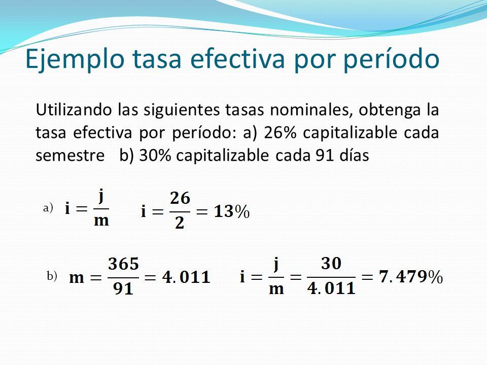 Ejemplo tasa efectiva por período Utilizando las siguientes tasas nominales, obtenga la tasa efectiva por período: a) 26% capitalizable cada semestre