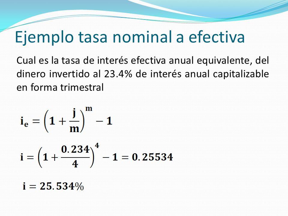 Ejemplo tasa nominal a efectiva Cual es la tasa de interés efectiva anual equivalente, del dinero invertido al 23.4% de interés anual capitalizable en