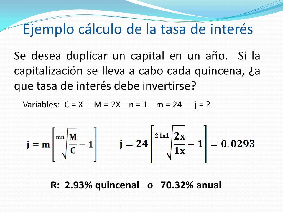 Se desea duplicar un capital en un año. Si la capitalización se lleva a cabo cada quincena, ¿a que tasa de interés debe invertirse? Variables: C = X M