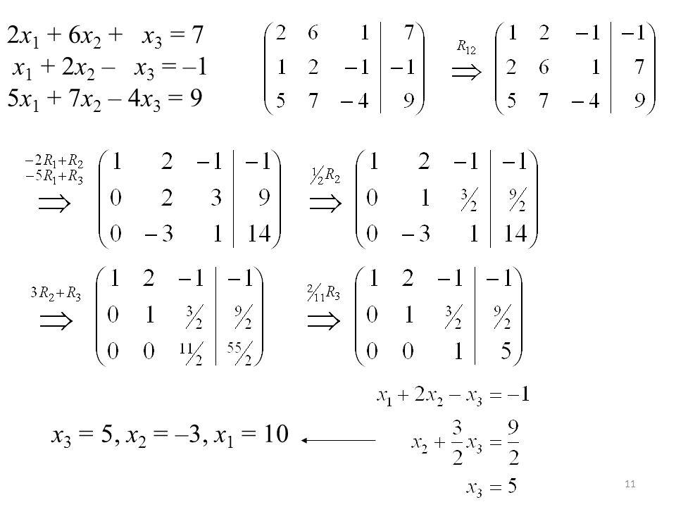 11 2x 1 + 6x 2 + x 3 = 7 x 1 + 2x 2 – x 3 = –1 5x 1 + 7x 2 – 4x 3 = 9 x 3 = 5, x 2 = –3, x 1 = 10