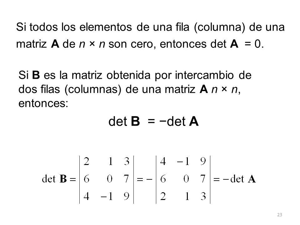 23 Si todos los elementos de una fila (columna) de una matriz A de n × n son cero, entonces det A = 0. Si B es la matriz obtenida por intercambio de d