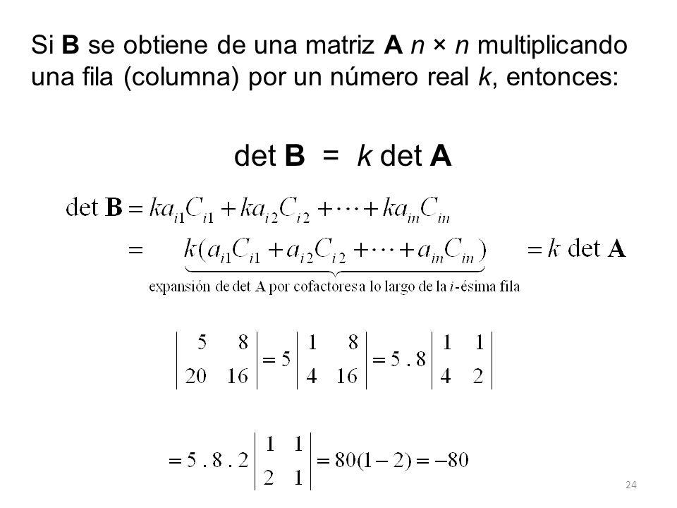 24 Si B se obtiene de una matriz A n × n multiplicando una fila (columna) por un número real k, entonces: det B = k det A