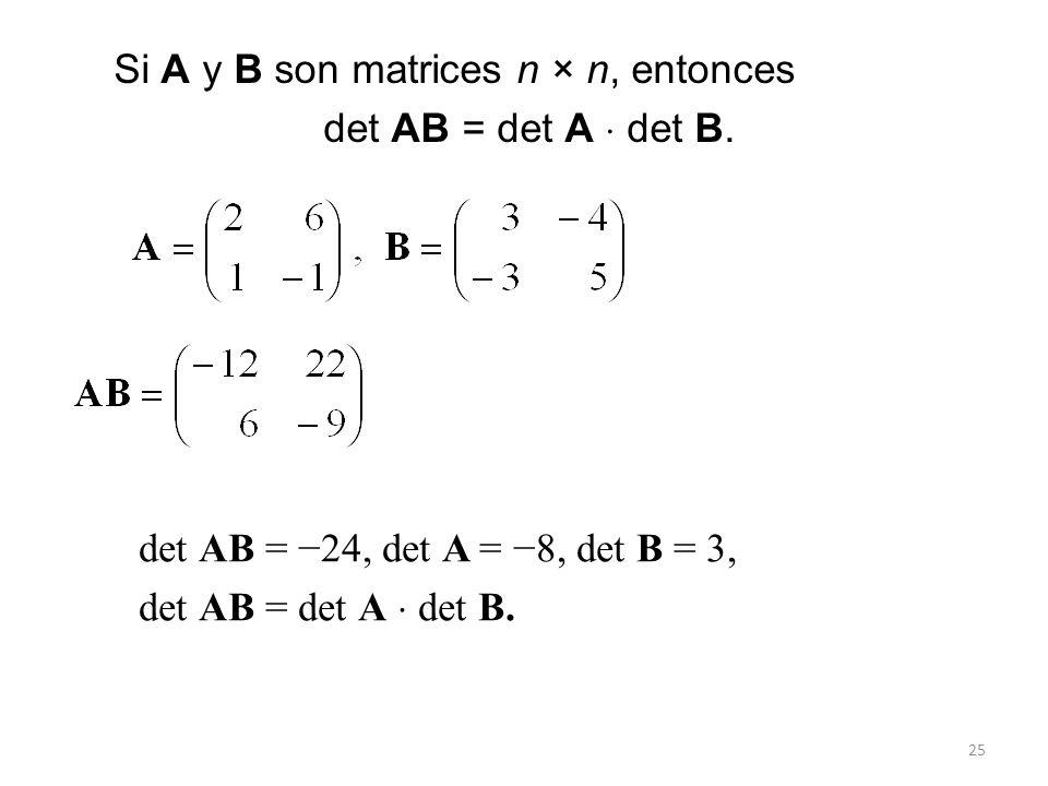 25 Si A y B son matrices n × n, entonces det AB = det A det B. det AB = 24, det A = 8, det B = 3, det AB = det A det B.
