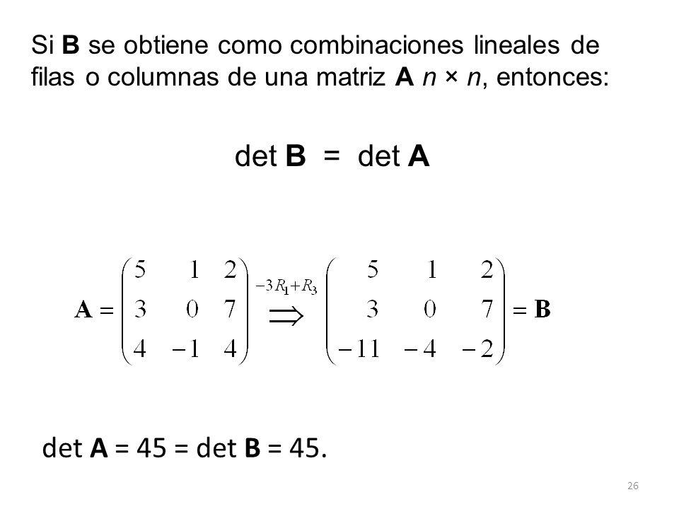 26 det A = 45 = det B = 45. Si B se obtiene como combinaciones lineales de filas o columnas de una matriz A n × n, entonces: det B = det A