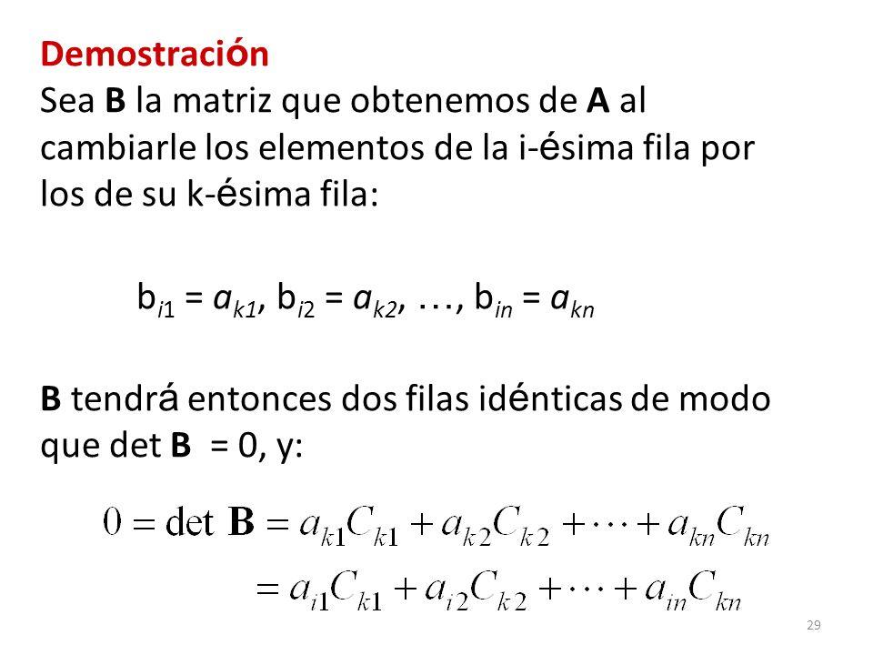 29 Demostraci ó n Sea B la matriz que obtenemos de A al cambiarle los elementos de la i- é sima fila por los de su k- é sima fila: b i1 = a k1, b i2 =