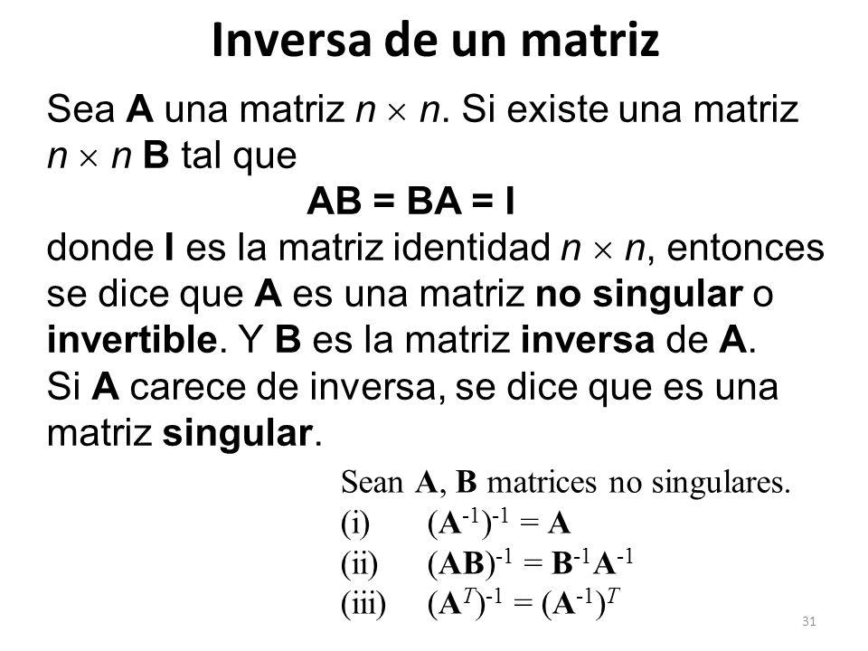 31 Inversa de un matriz Sea A una matriz n n. Si existe una matriz n n B tal que AB = BA = I donde I es la matriz identidad n n, entonces se dice que