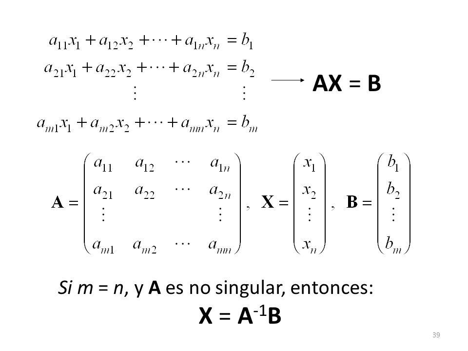 39 AX = B Si m = n, y A es no singular, entonces: X = A -1 B