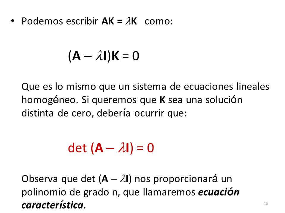 46 Podemos escribir AK = K como: (A – I)K = 0 Que es lo mismo que un sistema de ecuaciones lineales homog é neo. Si queremos que K sea una soluci ó n