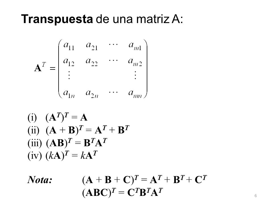 6 Transpuesta de una matriz A: (i) (A T ) T = A (ii) (A + B) T = A T + B T (iii) (AB) T = B T A T (iv) (kA) T = kA T Nota: (A + B + C) T = A T + B T +