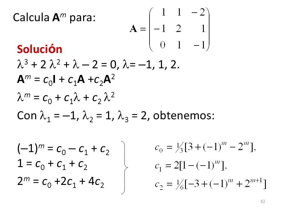 62 Soluci ó n 3 + 2 2 + – 2 = 0, = – 1, 1, 2. A m = c 0 I + c 1 A +c 2 A 2 m = c 0 + c 1 + c 2 2 Con 1 = – 1, 2 = 1, 3 = 2, obtenemos: ( – 1) m = c 0