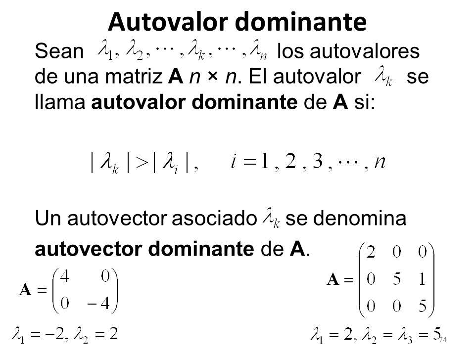 74 Autovalor dominante Sean los autovalores de una matriz A n × n. El autovalor se llama autovalor dominante de A si: Un autovector asociado se denomi