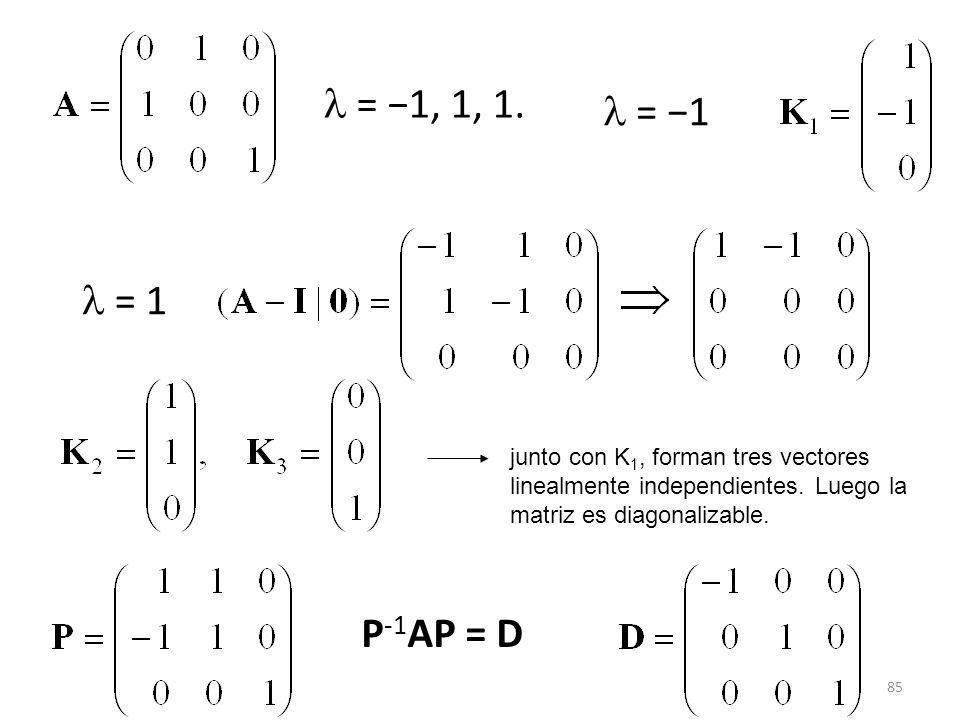 85 = 1, 1, 1. = 1 junto con K 1, forman tres vectores linealmente independientes. Luego la matriz es diagonalizable. P -1 AP = D