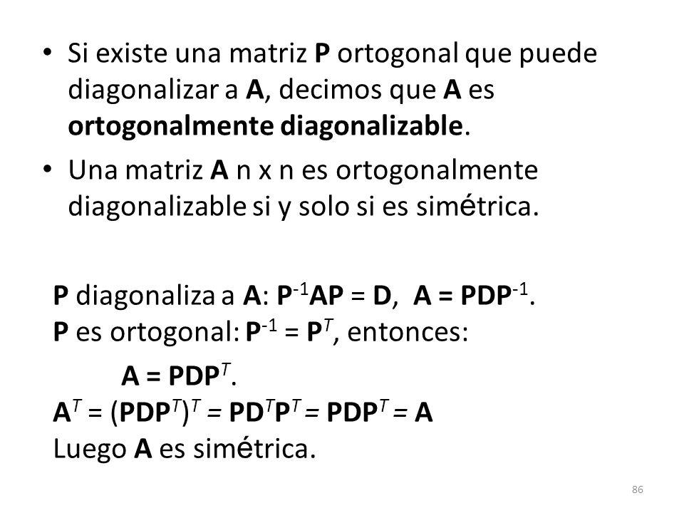86 Si existe una matriz P ortogonal que puede diagonalizar a A, decimos que A es ortogonalmente diagonalizable. Una matriz A n x n es ortogonalmente d