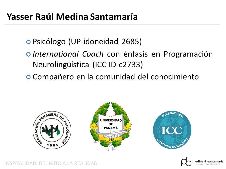 HOSPITALIDAD: DEL MITO A LA REALIDAD Yasser Raúl Medina Santamaría Psicólogo (UP-idoneidad 2685) International Coach con énfasis en Programación Neurolingüística (ICC ID-c2733) Compañero en la comunidad del conocimiento