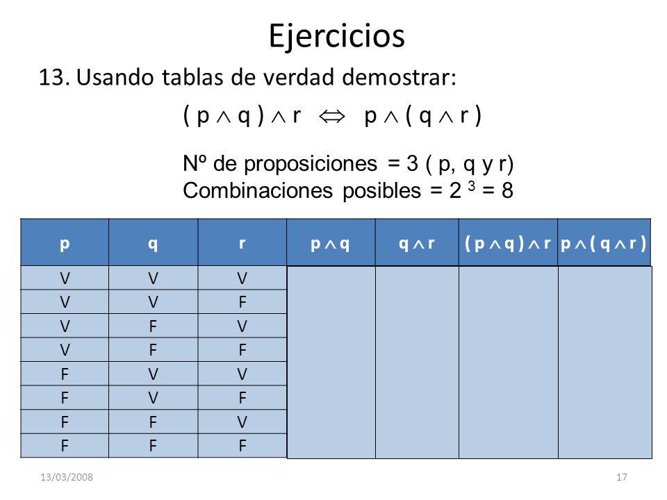 Ejercicios 13.Usando tablas de verdad demostrar: ( p q ) r p ( q r ) 13/03/200817 Nº de proposiciones = 3 ( p, q y r) Combinaciones posibles = 2 3 = 8
