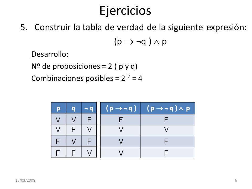 Ejercicios 6.Construir la tabla de verdad de la siguiente expresión: (¬p q ) p Desarrollo: Nº de proposiciones = 2 ( p y q) Combinaciones posibles = 2 2 = 4 13/03/20087 ( ¬ p q ) P V F V F V V F F F F V V F F V F V V F V