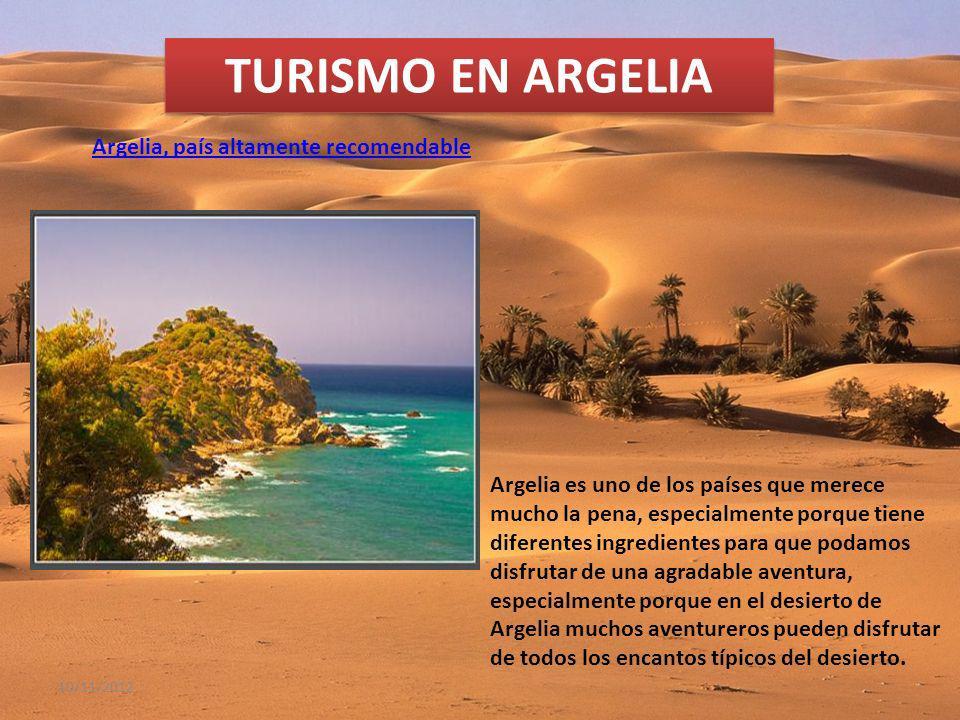 10/11/2012 TURISMO EN ARGELIA Argelia, país altamente recomendable Argelia es uno de los países que merece mucho la pena, especialmente porque tiene diferentes ingredientes para que podamos disfrutar de una agradable aventura, especialmente porque en el desierto de Argelia muchos aventureros pueden disfrutar de todos los encantos típicos del desierto.