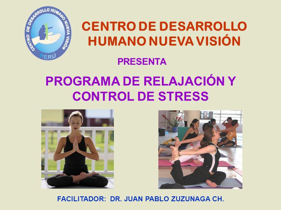 CENTRO DE DESARROLLO HUMANO NUEVA VISIÓN PRESENTA FACILITADOR: DR. JUAN PABLO ZUZUNAGA CH. PROGRAMA DE RELAJACIÓN Y CONTROL DE STRESS