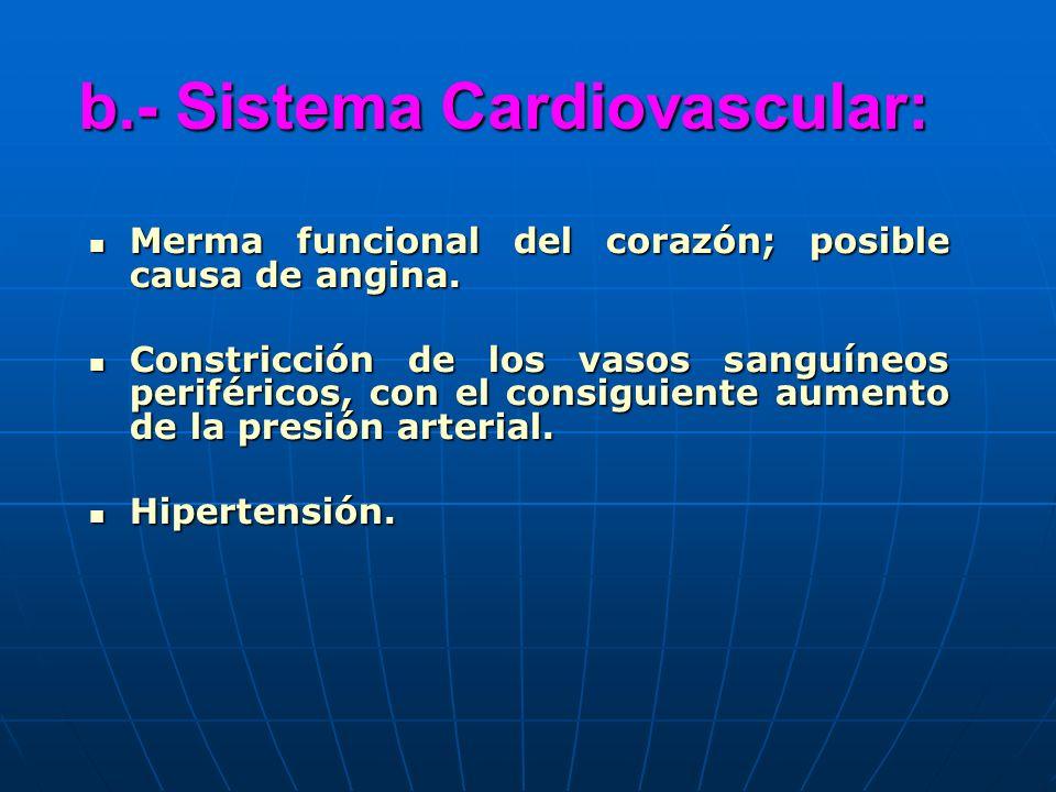 b.- Sistema Cardiovascular: Merma funcional del corazón; posible causa de angina. Merma funcional del corazón; posible causa de angina. Constricción d