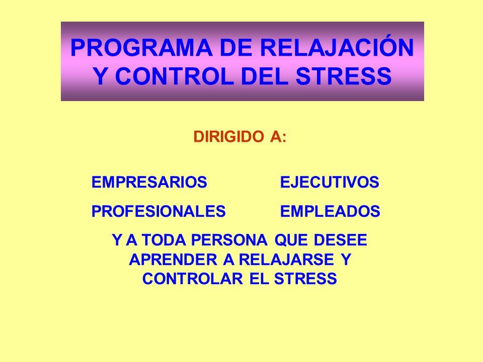 PROGRAMA DE RELAJACIÓN Y CONTROL DEL STRESS DIRIGIDO A: EMPRESARIOSEJECUTIVOS PROFESIONALESEMPLEADOS Y A TODA PERSONA QUE DESEE APRENDER A RELAJARSE Y