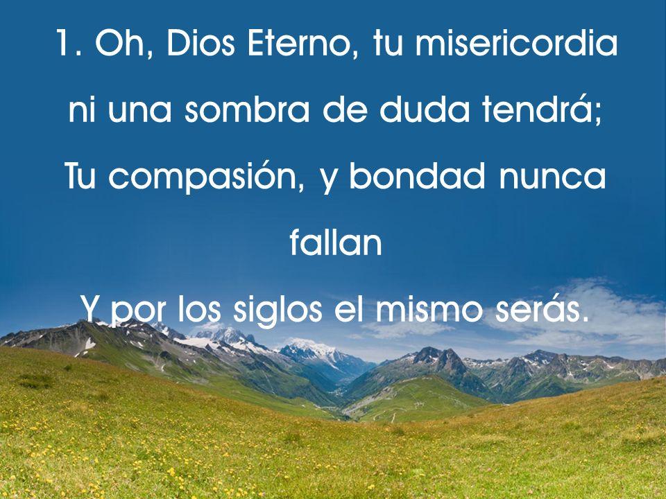 1. Oh, Dios Eterno, tu misericordia ni una sombra de duda tendrá; Tu compasión, y bondad nunca fallan Y por los siglos el mismo serás.