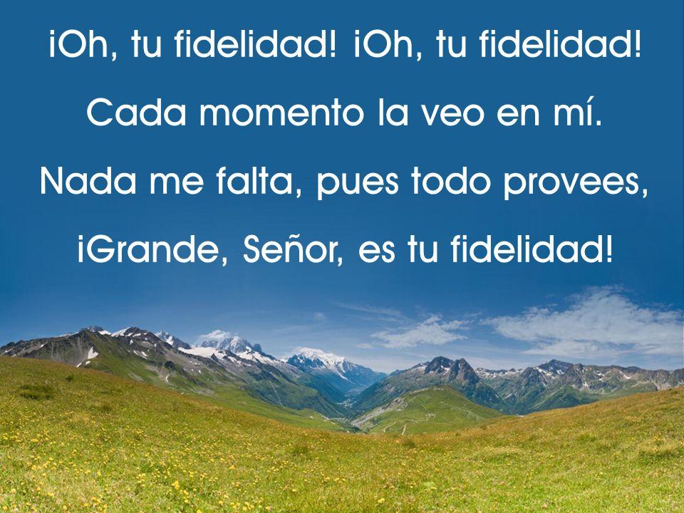 ¡Oh, tu fidelidad! Cada momento la veo en mí. Nada me falta, pues todo provees, ¡Grande, Señor, es tu fidelidad!