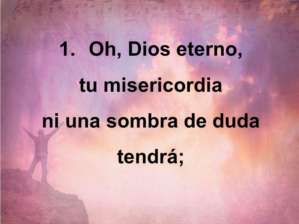 1.Oh, Dios eterno, tu misericordia ni una sombra de duda tendrá;