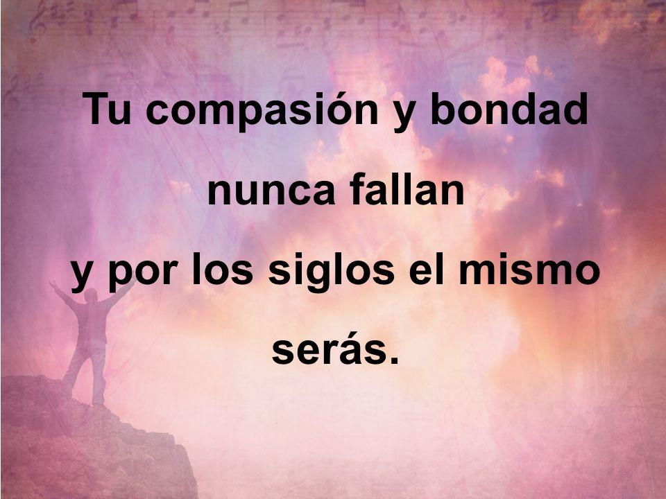 Tu compasión y bondad nunca fallan y por los siglos el mismo serás.