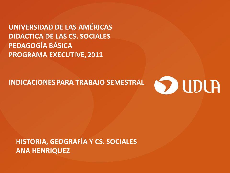 HISTORIA, GEOGRAFÍA Y CS. SOCIALES ANA HENRIQUEZ UNIVERSIDAD DE LAS AMÉRICAS DIDACTICA DE LAS CS. SOCIALES PEDAGOGÍA BÁSICA PROGRAMA EXECUTIVE, 2011 I