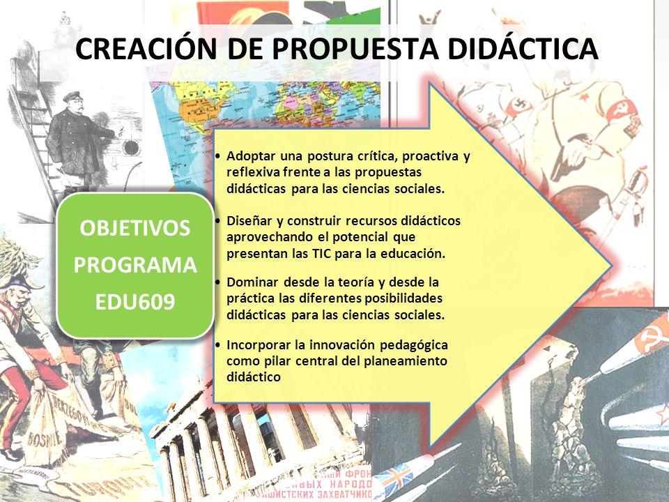 CREACIÓN DE PROPUESTA DIDÁCTICA Adoptar una postura crítica, proactiva y reflexiva frente a las propuestas didácticas para las ciencias sociales. Dise