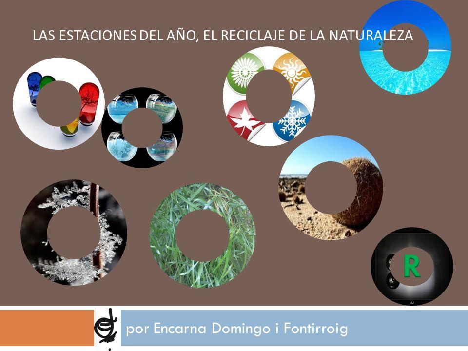 LAS ESTACIONES DEL AÑO, EL RECICLAJE DE LA NATURALEZA por Encarna Domingo i Fontirroig